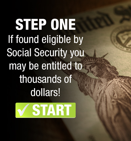 STEP ONE If found eligible by Social Security you may be entitled to thousands of dollars!